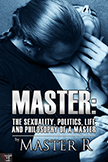 MASTER: The Sexuality, Politics, Life and Philosophy of a Master