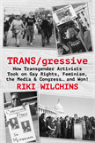 TRANS/gressive: How Transgender Activists Took on Gay Rights, Feminism, the Media & Congress… and W